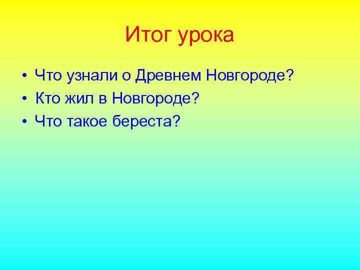 Итог урока • Что узнали о Древнем Новгороде? • Кто жил в Новгороде? •