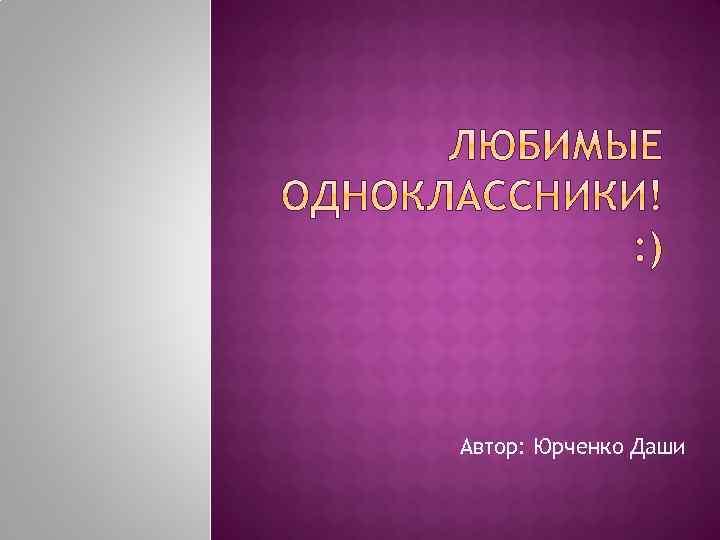 Автор: Юрченко Даши
