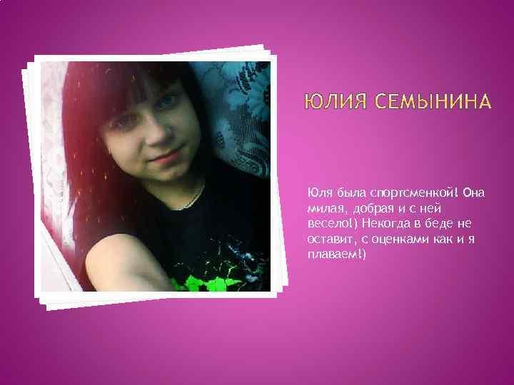 Юля была спортсменкой! Она милая, добрая и с ней весело!) Некогда в беде не