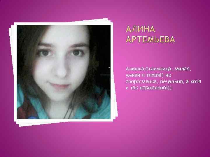 Алишка отличница, милая, умная и тихая!) не спортсменка, печально, а хотя и так нормально!))