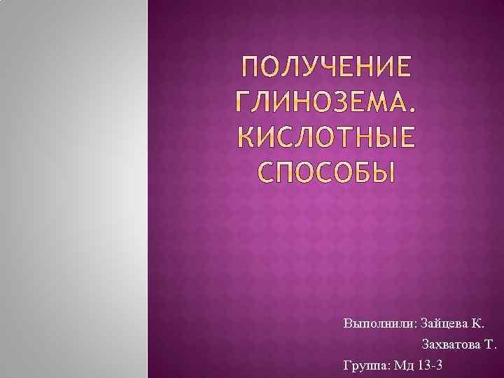 Выполнили: Зайцева К. Захватова Т. Группа: Мд 13 -3
