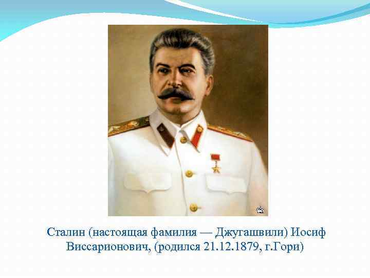 Сталин (настоящая фамилия — Джугашвили) Иосиф Виссарионович, (родился 21. 12. 1879, г. Гори)
