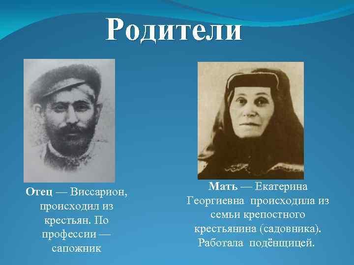 Родители Отец — Виссарион, происходил из крестьян. По профессии — сапожник Мать — Екатерина