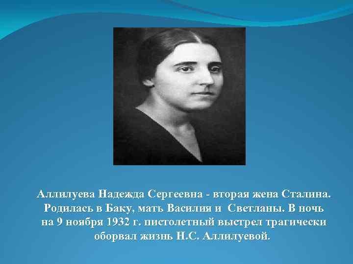Аллилуева Надежда Сергеевна - вторая жена Сталина. Родилась в Баку, мать Василия и Светланы.