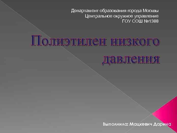 Департамент образования города Москвы Центральное окружное управление ГОУ СОШ № 1388 Полиэтилен низкого давления