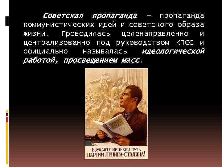 Советская пропаганда – пропаганда коммунистических идей и советского образа жизни. Проводилась целенаправленно и централизованно