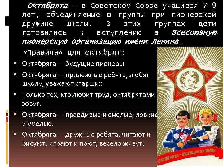 Октябрята – в Советском Союзе учащиеся 7 -9 лет, объединяемые в группы при пионерской