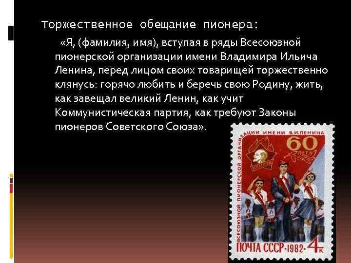Торжественное обещание пионера: «Я, (фамилия, имя), вступая в ряды Всесоюзной пионерской организации имени Владимира