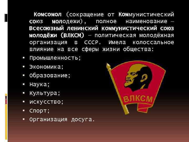 Комсомол (сокращение от Коммунистический союз молодежи), полное наименование — Всесоюзный ленинский коммунистический союз молодёжи