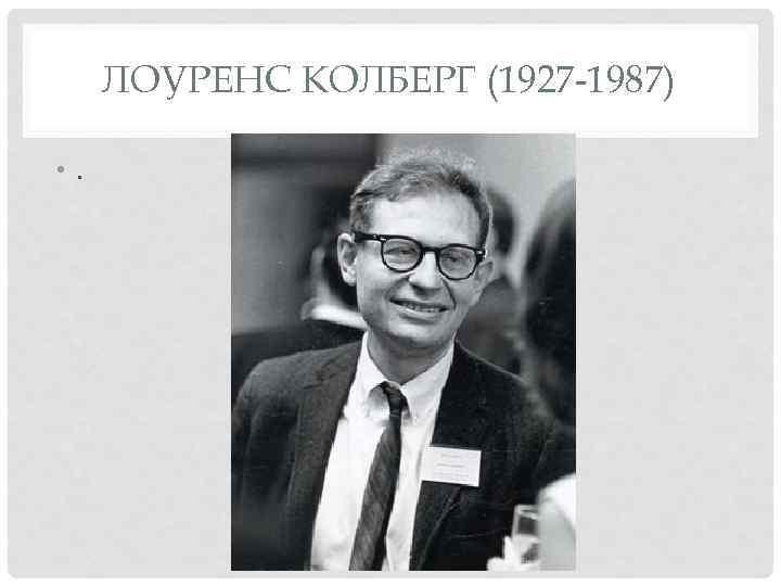 ЛОУРЕНС КОЛБЕРГ (1927 -1987) • .