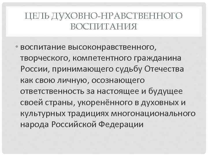 ЦЕЛЬ ДУХОВНО-НРАВСТВЕННОГО ВОСПИТАНИЯ • воспитание высоконравственного, творческого, компетентного гражданина России, принимающего судьбу Отечества как