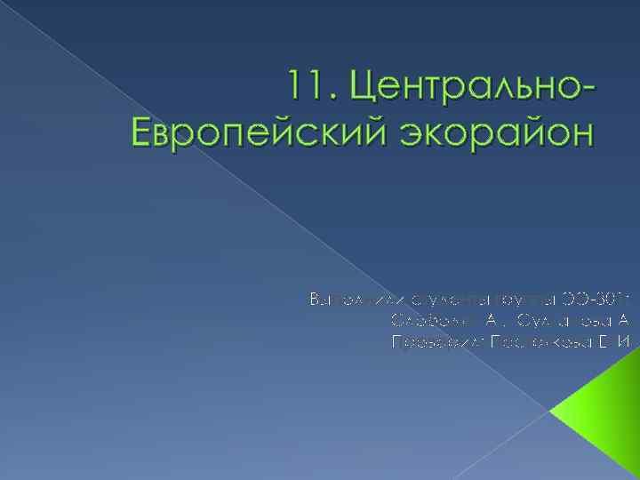 11. Центрально. Европейский экорайон Выполнили студенты группы ЭЭ-301: Слободян А. , Султанова А. Проверил: