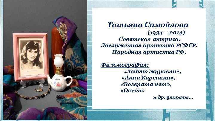 Татьяна Самойлова (1934 – 2014) Советская актриса. Заслуженная артистка РСФСР. Народная артистка РФ.