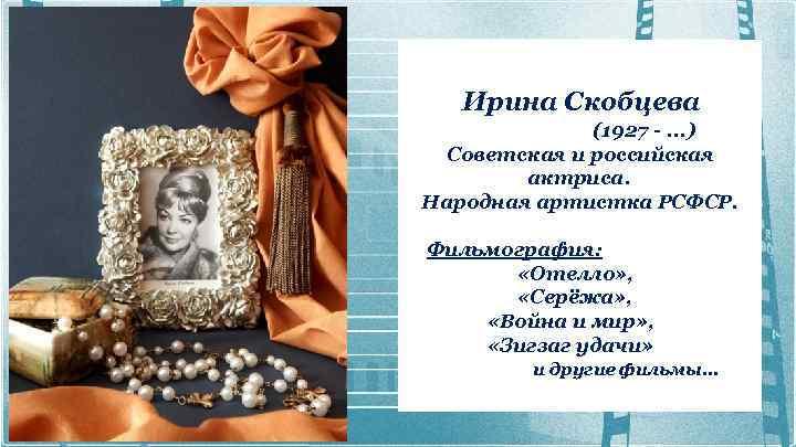 Ирина Скобцева (1927 -. . . ) Советская и российская актриса. Народная артистка