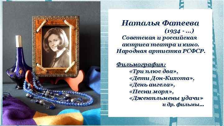 Наталья Фатеева (1934 -. . . ) Советская и российская актриса театра и
