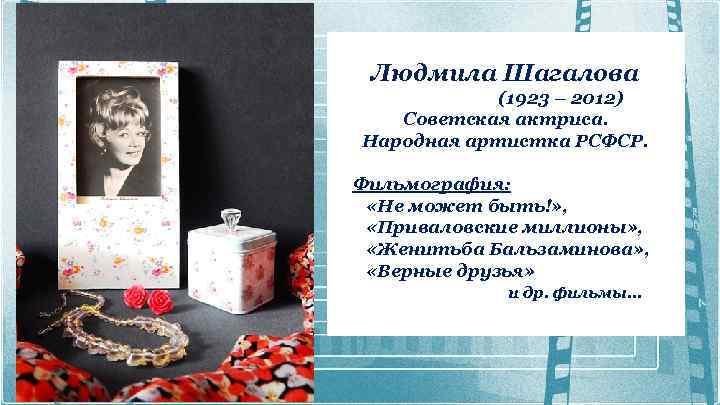Людмила Шагалова (1923 – 2012) Советская актриса. Народная артистка РСФСР. Фильмография: «Не может