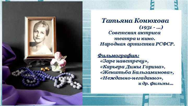 Татьяна Конюхова (1931 -. . . ) Советская актриса театра и кино. Народная