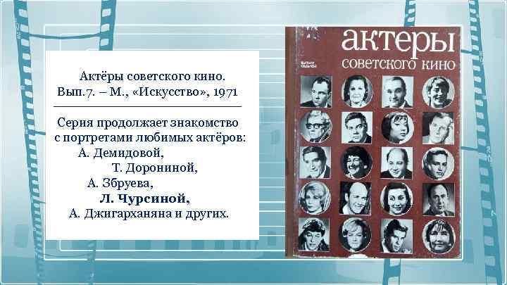 Актёры советского кино. Вып. 7. – М. , «Искусство» , 1971 Серия продолжает знакомство