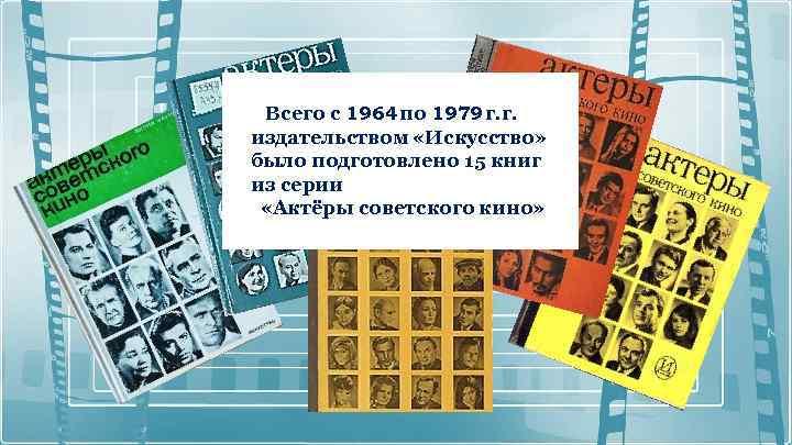Всего с 1964 по 1979 г. г. издательством «Искусство» было подготовлено 15 книг из