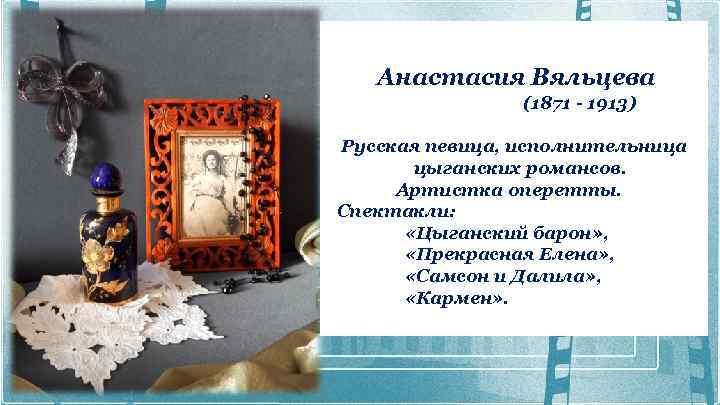 Анастасия Вяльцева (1871 - 1913) Русская певица, исполнительница цыганских романсов. Артистка оперетты. Спектакли: