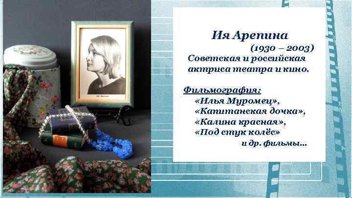 Ия Арепина (1930 – 2003) Советская и российская актриса театра и кино. Фильмография: