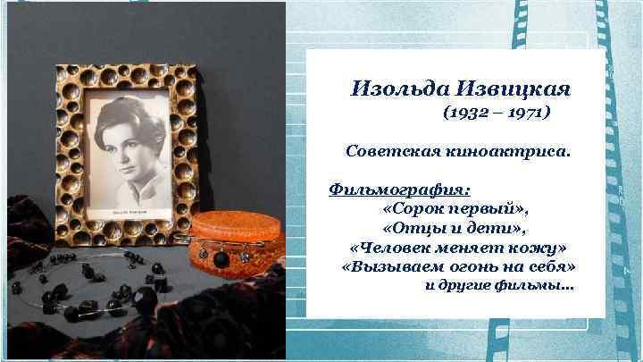 Изольда Извицкая (1932 – 1971) Советская киноактриса. Фильмография: «Сорок первый» , «Отцы и