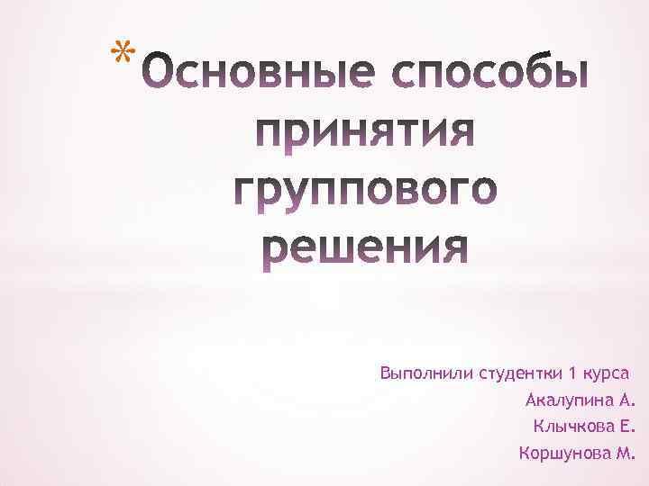 * Выполнили студентки 1 курса Акалупина А. Клычкова Е. Коршунова М.