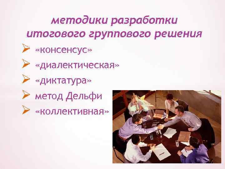 методики разработки итогового группового решения Ø «консенсус» Ø «диалектическая» Ø «диктатура» Ø метод Дельфи