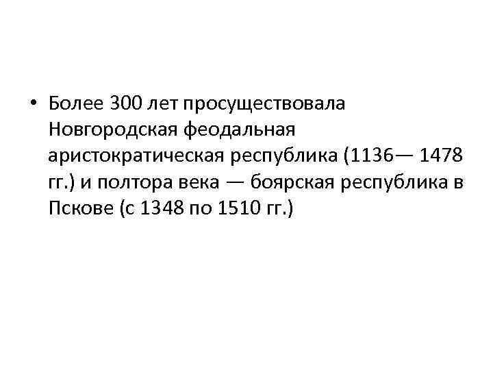 • Более 300 лет просуществовала Новгородская феодальная аристократическая республика (1136— 1478 гг. )