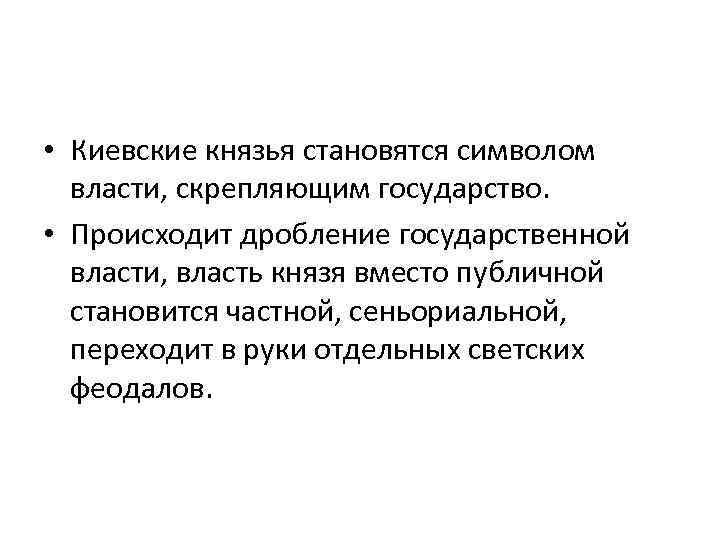 • Киевские князья становятся символом власти, скрепляющим государство. • Происходит дробление государственной власти,