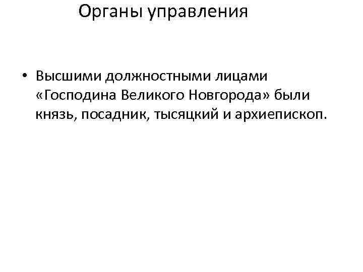 Органы управления • Высшими должностными лицами «Господина Великого Новгорода» были князь, посадник, тысяцкий и