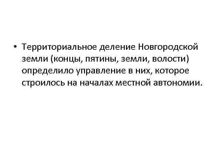 • Территориальное деление Новгородской земли (концы, пятины, земли, волости) определило управление в них,