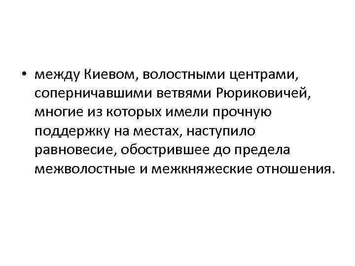 • между Киевом, волостными центрами, соперничавшими ветвями Рюриковичей, многие из которых имели прочную