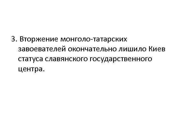 3. Вторжение монголо-татарских завоевателей окончательно лишило Киев статуса славянского государственного центра.