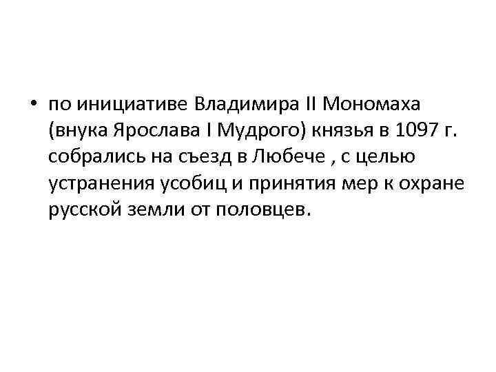 • по инициативе Владимира II Мономаха (внука Ярослава I Мудрого) князья в 1097