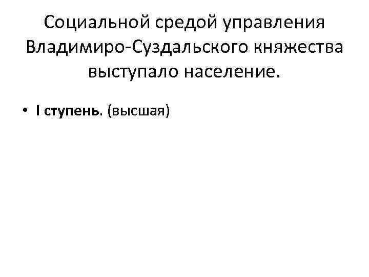 Социальной средой управления Владимиро-Суздальского княжества выступало население. • I ступень. (высшая)