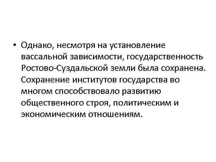 • Однако, несмотря на установление вассальной зависимости, государственность Ростово-Суздальской земли была сохранена. Сохранение