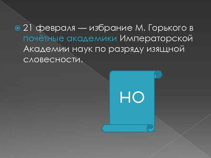 21 февраля — избрание М. Горького в почётные академики Императорской Академии наук по разряду