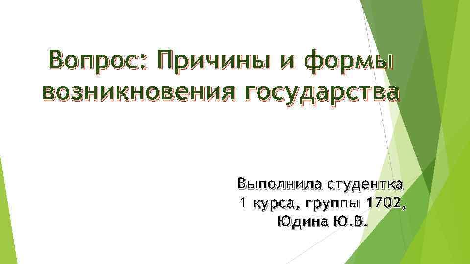 Вопрос: Причины и формы возникновения государства Выполнила студентка 1 курса, группы 1702, Юдина Ю.