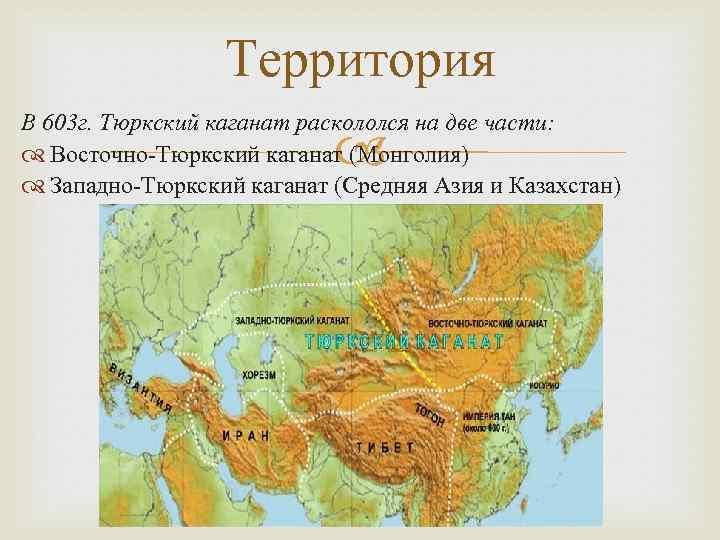 Территория В 603 г. Тюркский каганат раскололся на две части: Восточно-Тюркский каганат (Монголия) Западно-Тюркский
