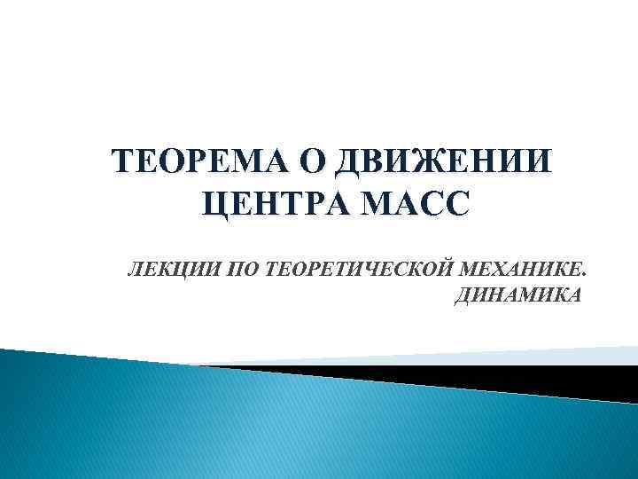 ТЕОРЕМА О ДВИЖЕНИИ ЦЕНТРА МАСС ЛЕКЦИИ ПО ТЕОРЕТИЧЕСКОЙ МЕХАНИКЕ. ДИНАМИКА