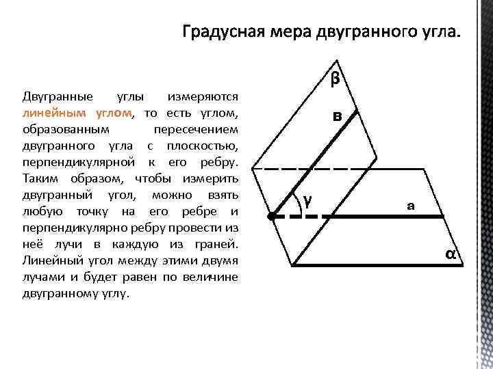 Двугранные углы измеряются линейным углом, то есть углом, образованным пересечением двугранного угла с плоскостью,