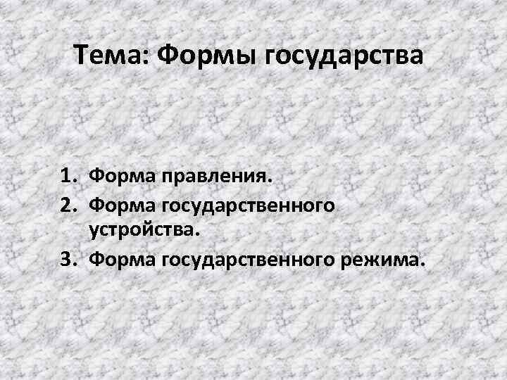 Тема: Формы государства 1. Форма правления. 2. Форма государственного устройства. 3. Форма государственного режима.