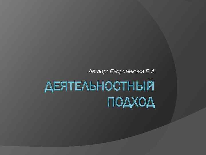 Автор: Егорченкова Е. А. ДЕЯТЕЛЬНОСТНЫЙ ПОДХОД