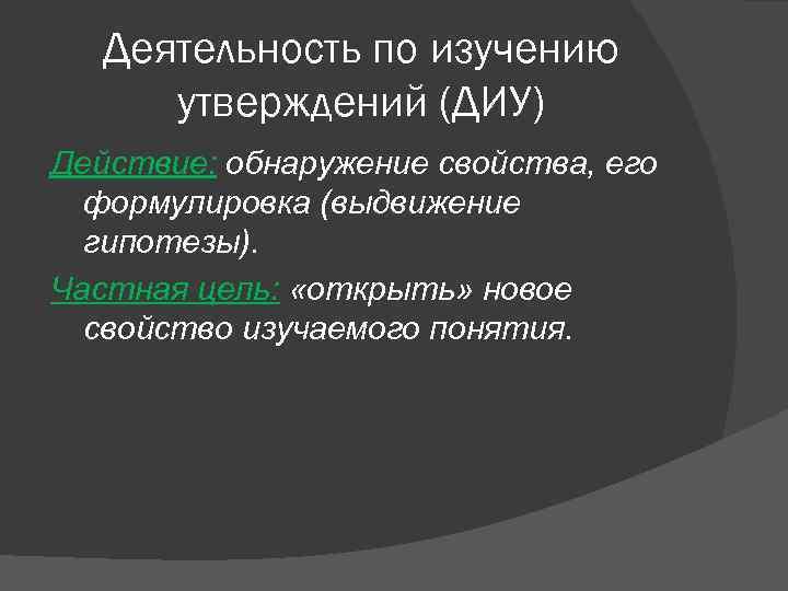 Деятельность по изучению утверждений (ДИУ) Действие: обнаружение свойства, его формулировка (выдвижение гипотезы). Частная цель:
