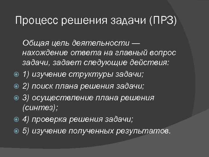 Процесс решения задачи (ПРЗ) Общая цель деятельности — нахождение ответа на главный вопрос задачи,