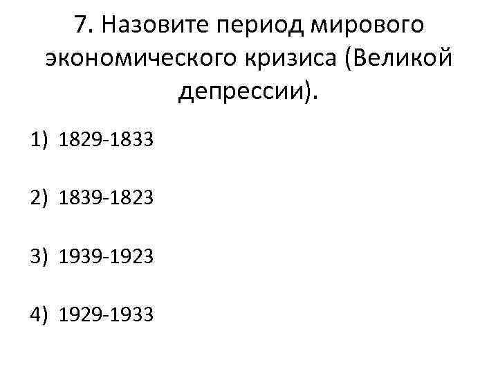 7. Назовите период мирового экономического кризиса (Великой депрессии). 1) 1829 -1833 2) 1839 -1823