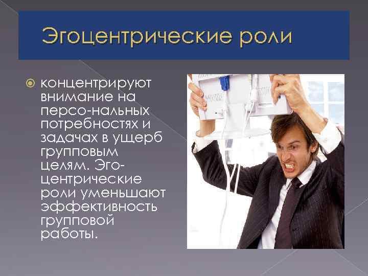 Эгоцентрические роли концентрируют внимание на персо нальных потребностях и задачах в ущерб групповым целям.