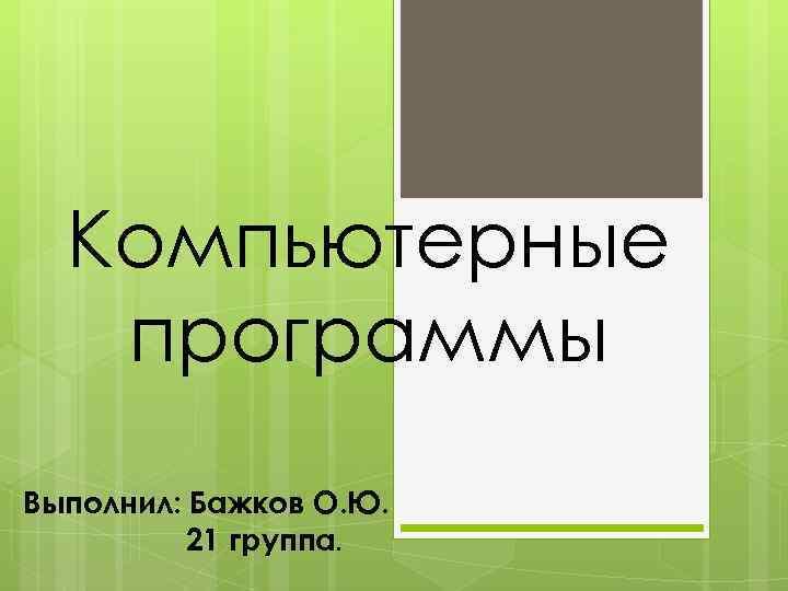 Компьютерные программы Выполнил: Бажков О. Ю. 21 группа.