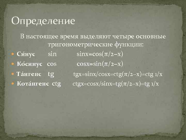 Определение В настоящее время выделяют четыре основные тригонометрические функции: Си нус sinx=cos(π/2−x) Ко синус